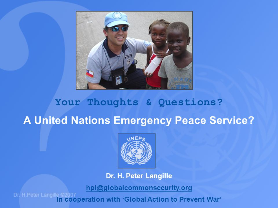 Your Thoughts & Questions? A United Nations Emergency Peace Service? Dr. H. Peter Langille hpl@globalcommonsecurity.org In cooperation with 'Global Ac