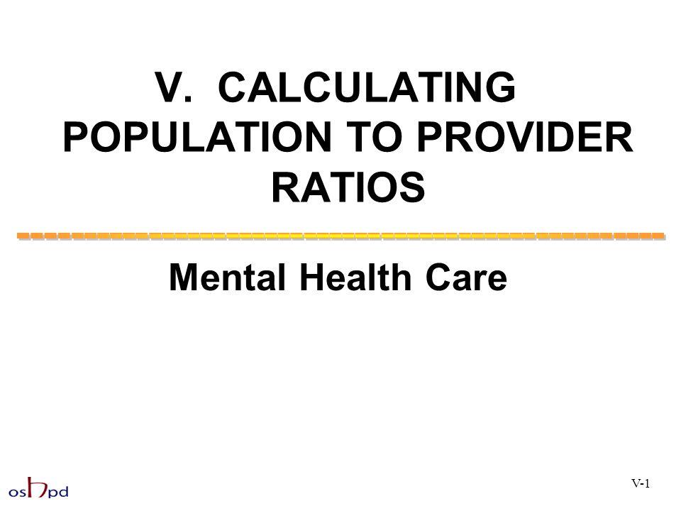 V. CALCULATING POPULATION TO PROVIDER RATIOS Mental Health Care V-1