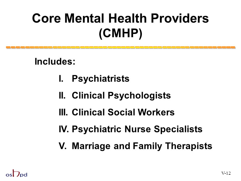 Core Mental Health Providers (CMHP) Includes: I. Psychiatrists II. Clinical Psychologists III. Clinical Social Workers IV. Psychiatric Nurse Specialis