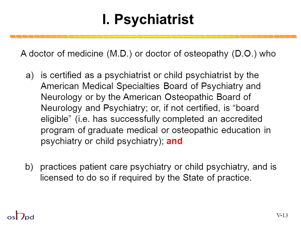 I. Psychiatrist A doctor of medicine (M.D.) or doctor of osteopathy (D.O.) who a)is certified as a psychiatrist or child psychiatrist by the American