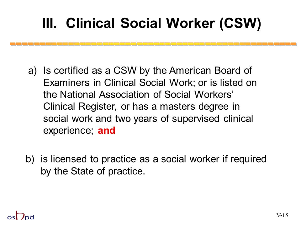 III. Clinical Social Worker (CSW) a)Is certified as a CSW by the American Board of Examiners in Clinical Social Work; or is listed on the National Ass