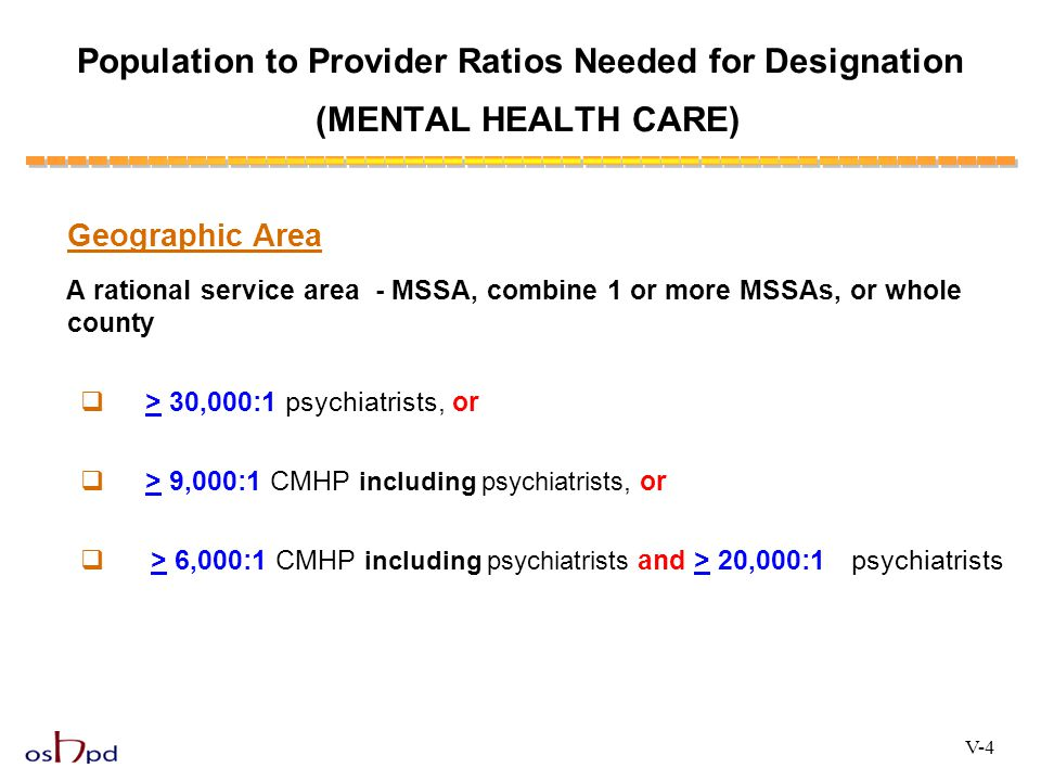 Geographic Area A rational service area - MSSA, combine 1 or more MSSAs, or whole county  > 30,000:1 psychiatrists, or  > 9,000:1 CMHP including psy