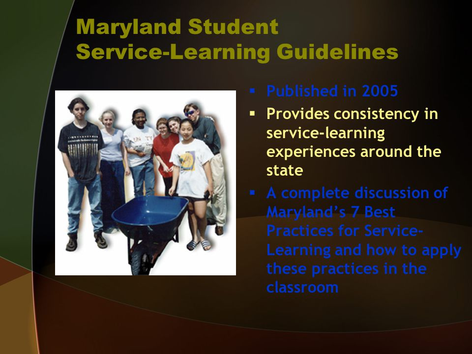 Maryland Student Service-Learning Guidelines  Published in 2005  Provides consistency in service-learning experiences around the state  A complete discussion of Maryland's 7 Best Practices for Service- Learning and how to apply these practices in the classroom
