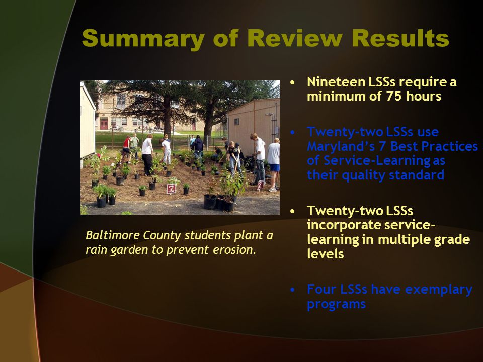 Summary of Review Results Nineteen LSSs require a minimum of 75 hours Twenty-two LSSs use Maryland's 7 Best Practices of Service-Learning as their quality standard Twenty-two LSSs incorporate service- learning in multiple grade levels Four LSSs have exemplary programs Baltimore County students plant a rain garden to prevent erosion.
