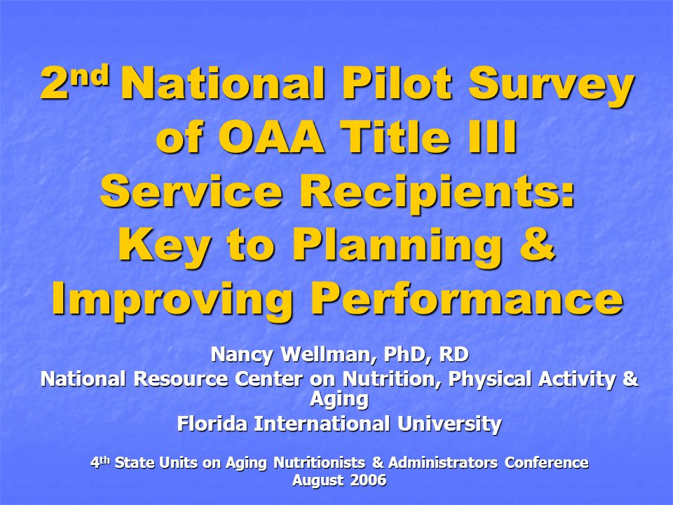 2 nd National Pilot Survey of OAA Title III Service Recipients: Key to Planning & Improving Performance Nancy Wellman, PhD, RD National Resource Center on Nutrition, Physical Activity & Aging Florida International University 4 th State Units on Aging Nutritionists & Administrators Conference August 2006
