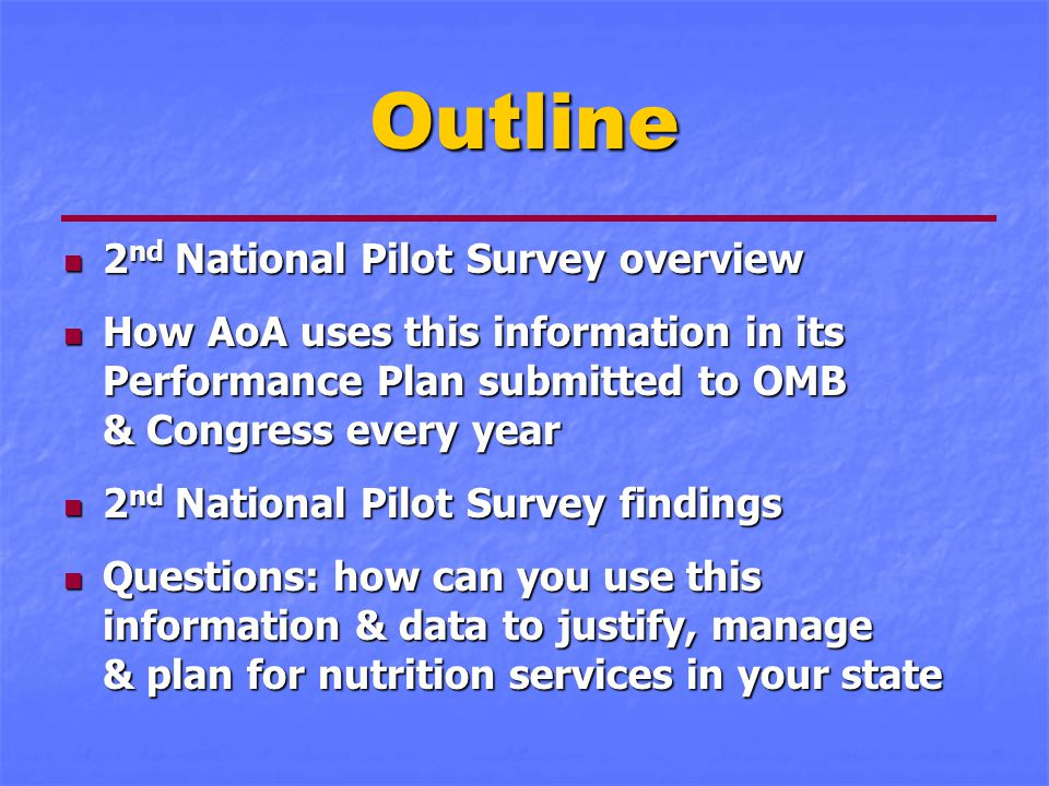 Outline 2 nd National Pilot Survey overview 2 nd National Pilot Survey overview How AoA uses this information in its Performance Plan submitted to OMB & Congress every year How AoA uses this information in its Performance Plan submitted to OMB & Congress every year 2 nd National Pilot Survey findings 2 nd National Pilot Survey findings Questions: how can you use this information & data to justify, manage & plan for nutrition services in your state Questions: how can you use this information & data to justify, manage & plan for nutrition services in your state