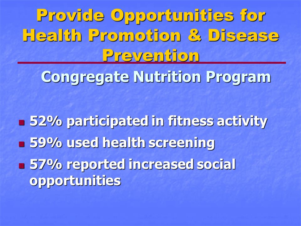 Provide Opportunities for Health Promotion & Disease Prevention Congregate Nutrition Program 52% participated in fitness activity 52% participated in fitness activity 59% used health screening 59% used health screening 57% reported increased social opportunities 57% reported increased social opportunities