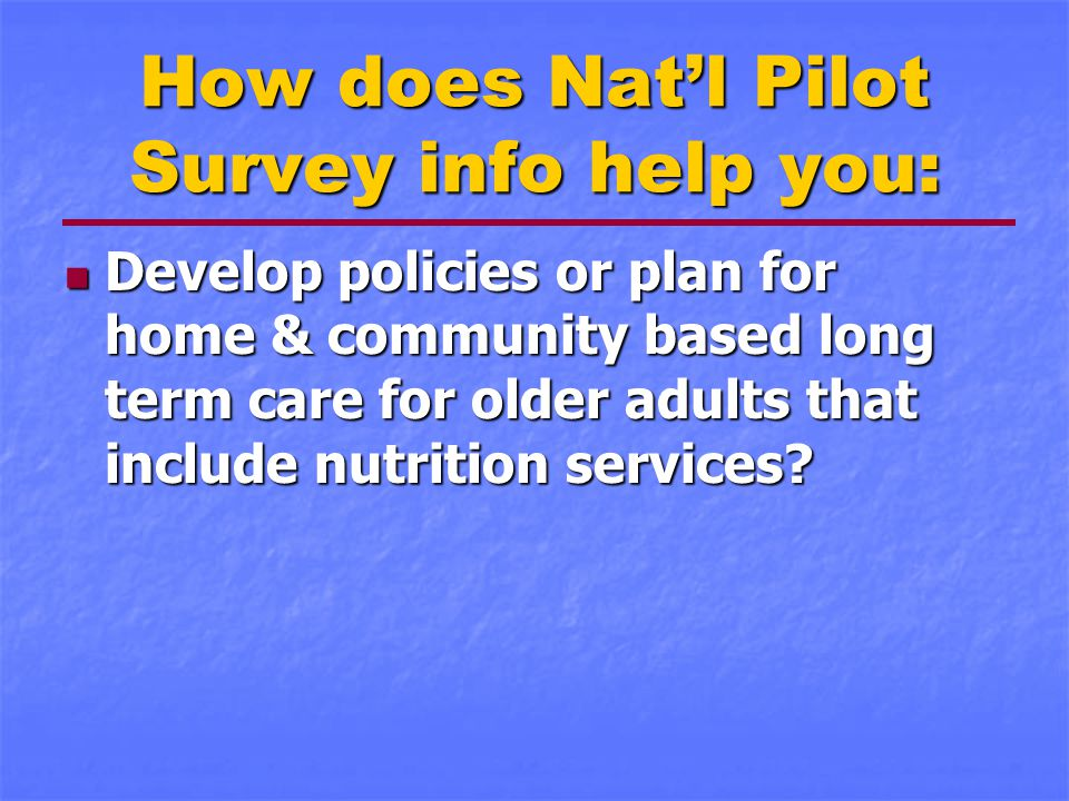 How does Nat'l Pilot Survey info help you: Develop policies or plan for home & community based long term care for older adults that include nutrition services.