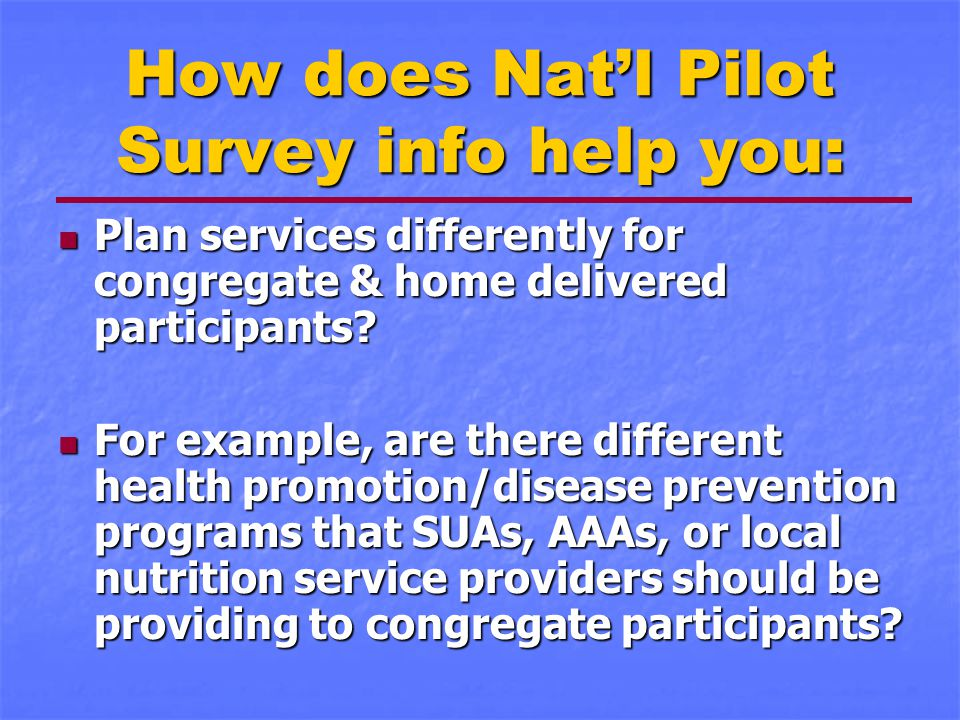 How does Nat'l Pilot Survey info help you: Plan services differently for congregate & home delivered participants? Plan services differently for congr