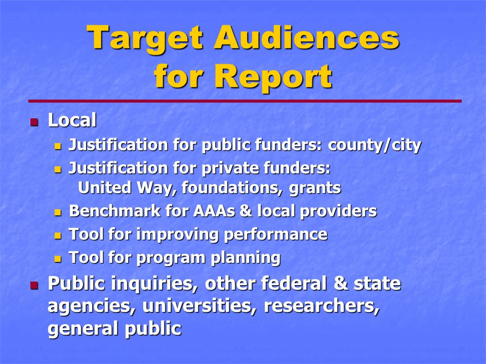Target Audiences for Report Local Local Justification for public funders: county/city Justification for public funders: county/city Justification for private funders: United Way, foundations, grants Justification for private funders: United Way, foundations, grants Benchmark for AAAs & local providers Benchmark for AAAs & local providers Tool for improving performance Tool for improving performance Tool for program planning Tool for program planning Public inquiries, other federal & state agencies, universities, researchers, general public Public inquiries, other federal & state agencies, universities, researchers, general public