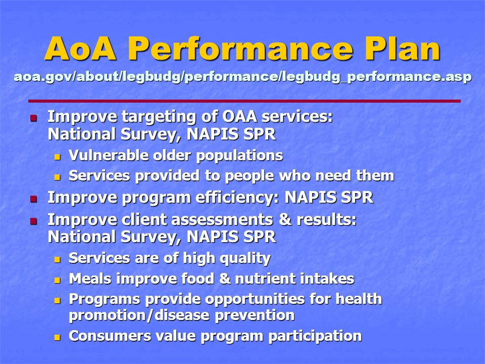 AoA Performance Plan aoa.gov/about/legbudg/performance/legbudg_performance.asp Improve targeting of OAA services: National Survey, NAPIS SPR Improve targeting of OAA services: National Survey, NAPIS SPR Vulnerable older populations Vulnerable older populations Services provided to people who need them Services provided to people who need them Improve program efficiency: NAPIS SPR Improve program efficiency: NAPIS SPR Improve client assessments & results: National Survey, NAPIS SPR Improve client assessments & results: National Survey, NAPIS SPR Services are of high quality Services are of high quality Meals improve food & nutrient intakes Meals improve food & nutrient intakes Programs provide opportunities for health promotion/disease prevention Programs provide opportunities for health promotion/disease prevention Consumers value program participation Consumers value program participation