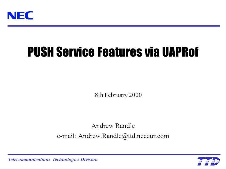 PUSH Service Features via UAPRof Andrew Randle e-mail: Andrew.Randle@ttd.neceur.com Telecommunications Technologies Division 8th February 2000