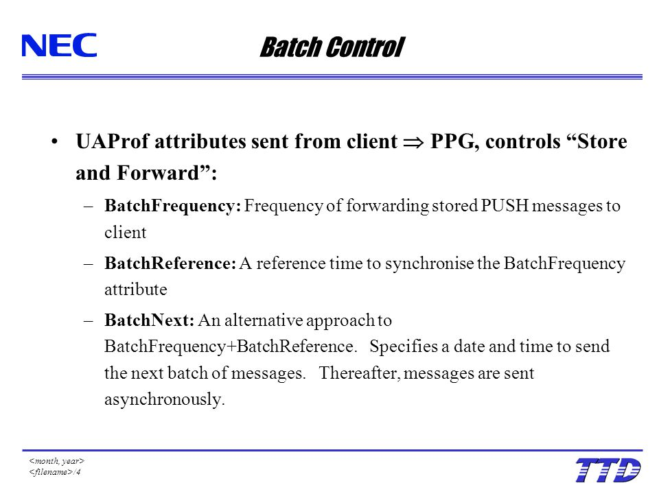 /4 Batch Control UAProf attributes sent from client  PPG, controls Store and Forward : –BatchFrequency: Frequency of forwarding stored PUSH messages to client –BatchReference: A reference time to synchronise the BatchFrequency attribute –BatchNext: An alternative approach to BatchFrequency+BatchReference.