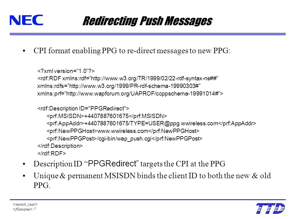 /7 Redirecting Push Messages CPI format enabling PPG to re-direct messages to new PPG: <rdf:RDF xmlns:rdf= http://www.w3.org/TR/1999/02/22-rdf-syntax-ns## xmlns:rdfs= http://www.w3.org/1999/PR-rdf-schema-19990303# xmlns:prf= http://www.wapforum.org/UAPROF/ccppschema-19991014# > +4407887601675 +4407887601675/TYPE=USER@ppg.wwireless.com www.wwireless.com /cgi-bin/wap_push.cgi Description ID PPGRedirect targets the CPI at the PPG Unique & permanent MSISDN binds the client ID to both the new & old PPG.