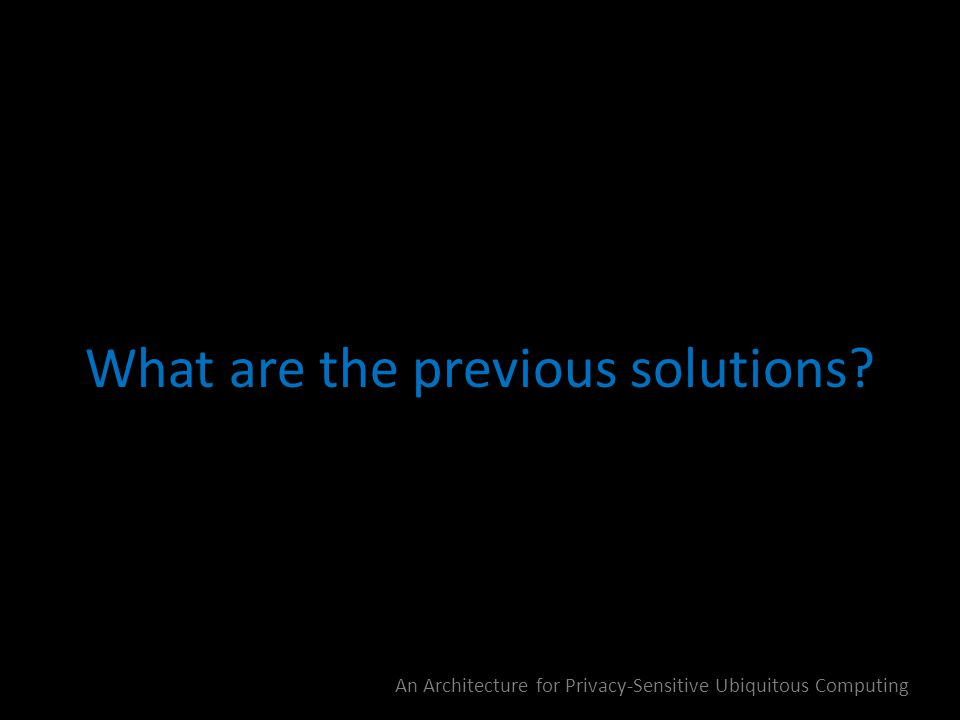 What are the previous solutions? An Architecture for Privacy-Sensitive Ubiquitous Computing