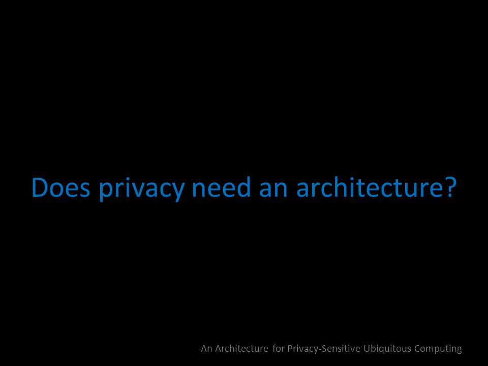 Does privacy need an architecture? An Architecture for Privacy-Sensitive Ubiquitous Computing