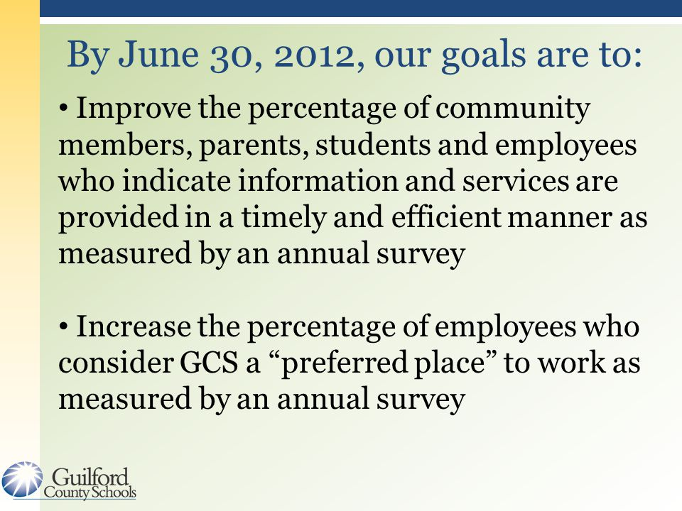 By June 30, 2012, our goals are to: Improve the percentage of community members, parents, students and employees who indicate information and services are provided in a timely and efficient manner as measured by an annual survey Increase the percentage of employees who consider GCS a preferred place to work as measured by an annual survey