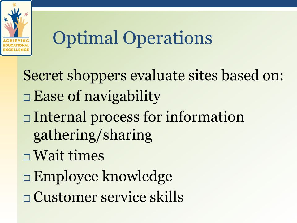 Secret shoppers evaluate sites based on:  Ease of navigability  Internal process for information gathering/sharing  Wait times  Employee knowledge  Customer service skills Optimal Operations
