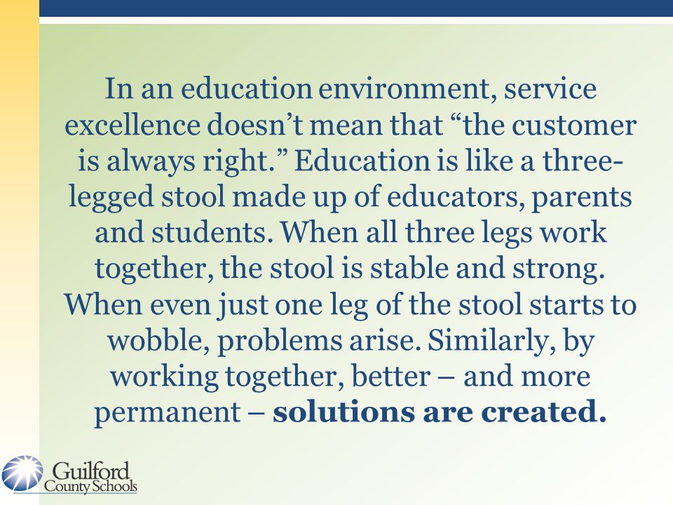 In an education environment, service excellence doesn't mean that the customer is always right. Education is like a three- legged stool made up of educators, parents and students.