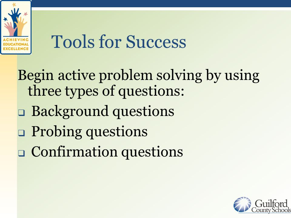 Begin active problem solving by using three types of questions:  Background questions  Probing questions  Confirmation questions Tools for Success
