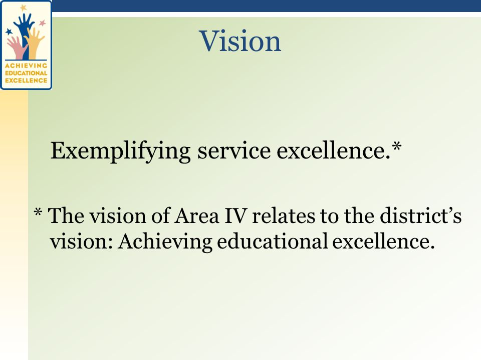 Exemplifying service excellence.* * The vision of Area IV relates to the district's vision: Achieving educational excellence.