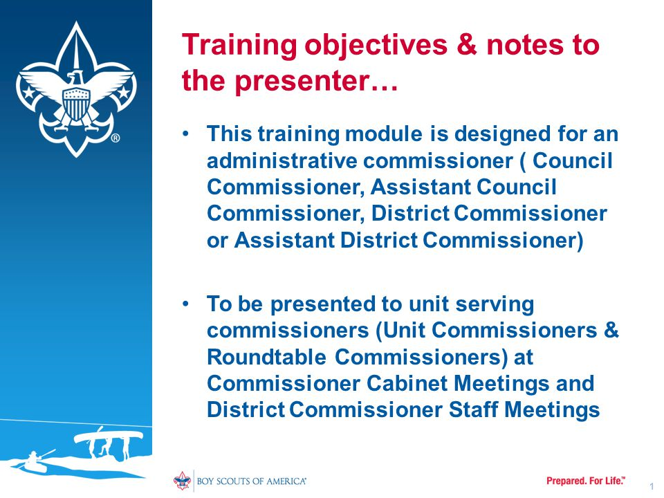Training objectives & notes to the presenter… This training module is designed for an administrative commissioner ( Council Commissioner, Assistant Council Commissioner, District Commissioner or Assistant District Commissioner) To be presented to unit serving commissioners (Unit Commissioners & Roundtable Commissioners) at Commissioner Cabinet Meetings and District Commissioner Staff Meetings 1