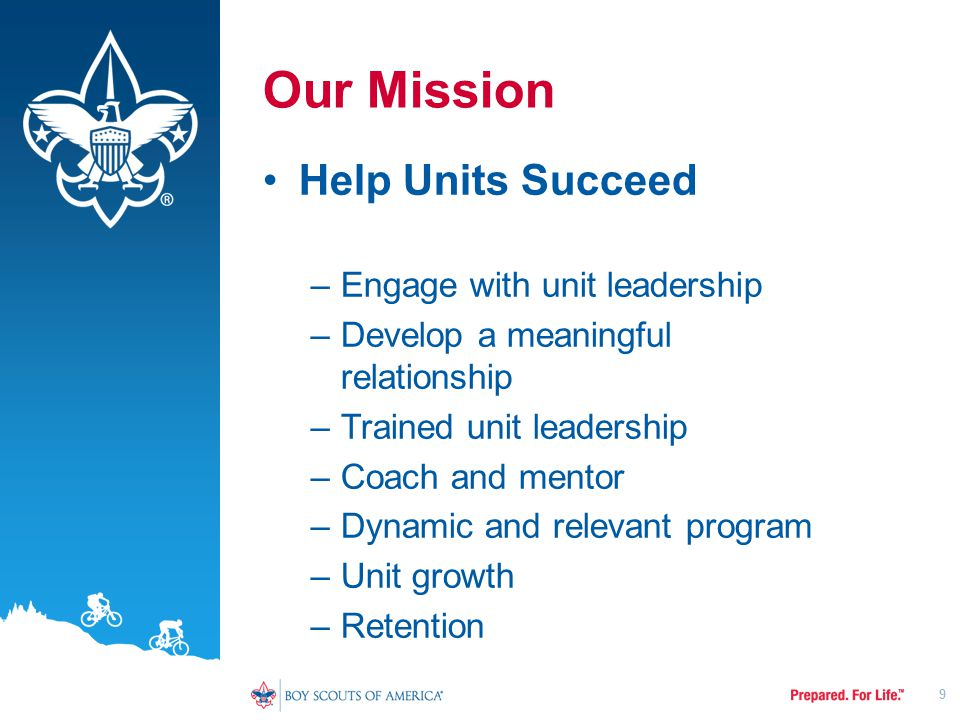 Our Mission Help Units Succeed –Engage with unit leadership –Develop a meaningful relationship –Trained unit leadership –Coach and mentor –Dynamic and relevant program –Unit growth –Retention 9