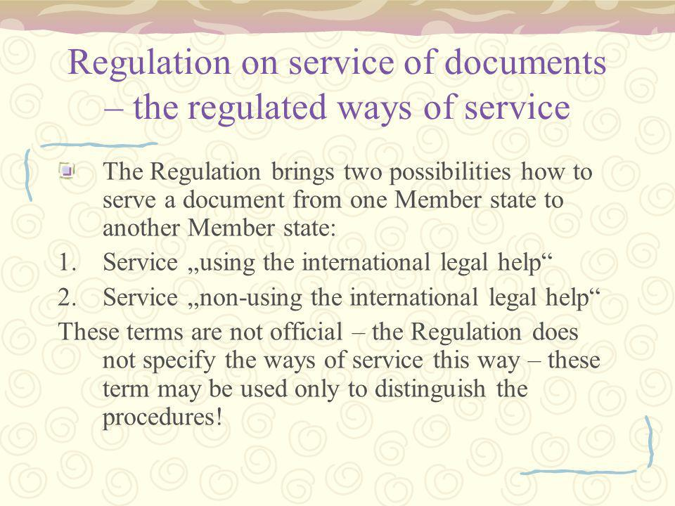"Regulation on service of documents – the regulated ways of service The Regulation brings two possibilities how to serve a document from one Member state to another Member state: 1.Service ""using the international legal help 2.Service ""non-using the international legal help These terms are not official – the Regulation does not specify the ways of service this way – these term may be used only to distinguish the procedures!"