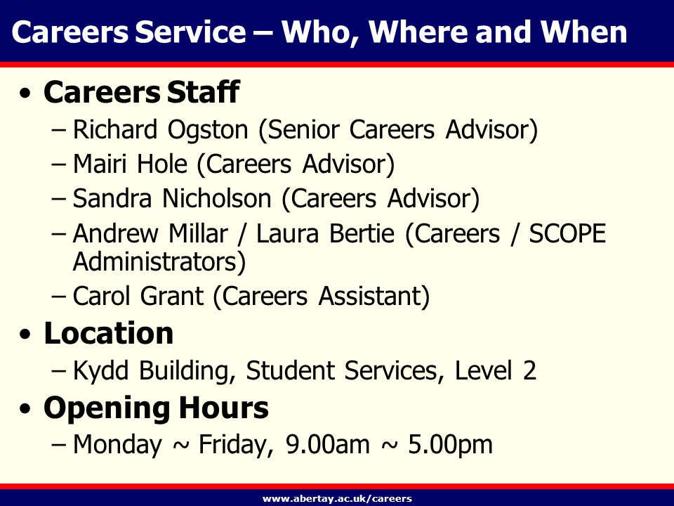 www.abertay.ac.uk/careers Careers Service – Who, Where and When Careers Staff –Richard Ogston (Senior Careers Advisor) –Mairi Hole (Careers Advisor) –Sandra Nicholson (Careers Advisor) –Andrew Millar / Laura Bertie (Careers / SCOPE Administrators) –Carol Grant (Careers Assistant) Location –Kydd Building, Student Services, Level 2 Opening Hours –Monday ~ Friday, 9.00am ~ 5.00pm