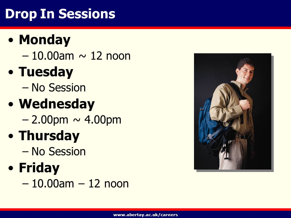 www.abertay.ac.uk/careers Drop In Sessions Monday –10.00am ~ 12 noon Tuesday –No Session Wednesday –2.00pm ~ 4.00pm Thursday –No Session Friday –10.00am – 12 noon