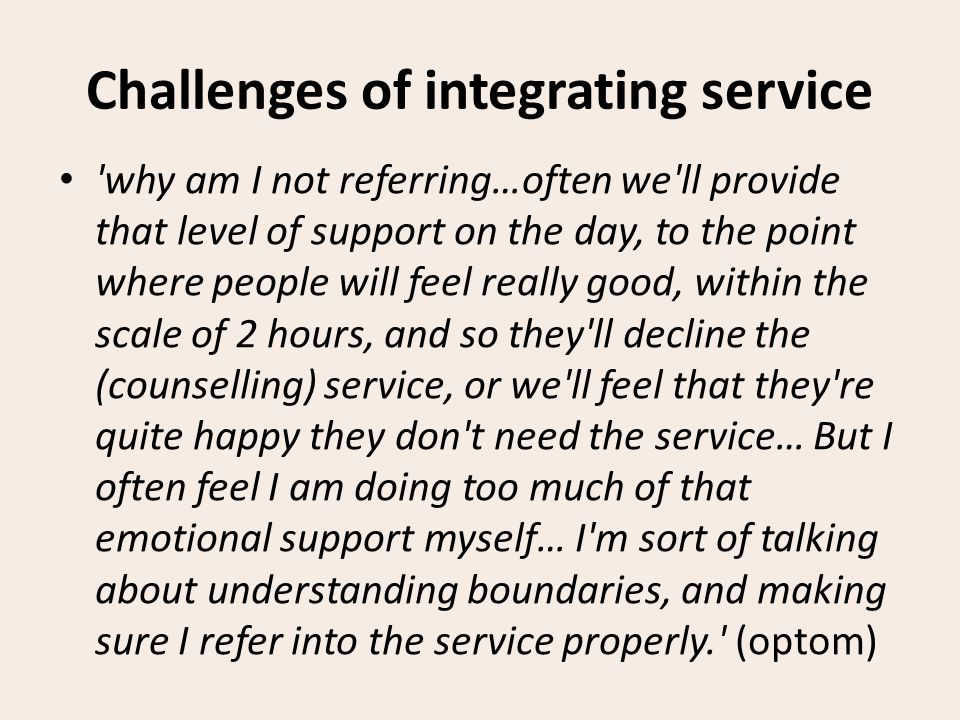 Challenges of integrating service why am I not referring…often we ll provide that level of support on the day, to the point where people will feel really good, within the scale of 2 hours, and so they ll decline the (counselling) service, or we ll feel that they re quite happy they don t need the service… But I often feel I am doing too much of that emotional support myself… I m sort of talking about understanding boundaries, and making sure I refer into the service properly. (optom)