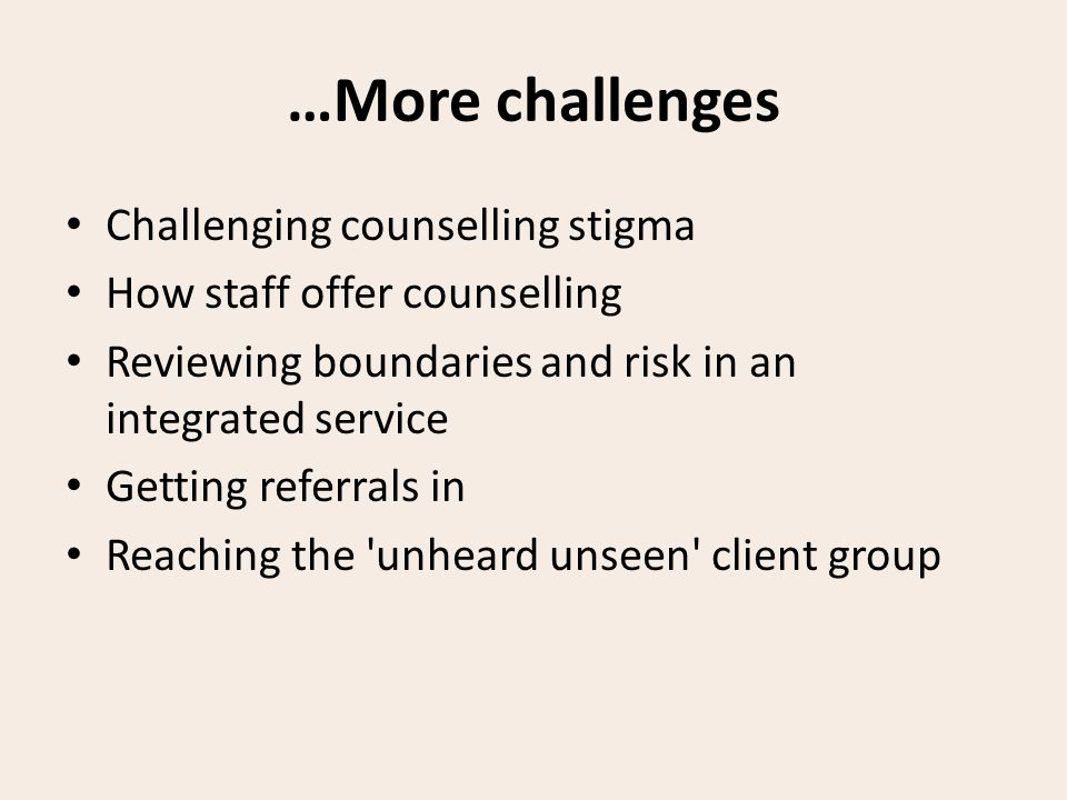 …More challenges Challenging counselling stigma How staff offer counselling Reviewing boundaries and risk in an integrated service Getting referrals in Reaching the unheard unseen client group