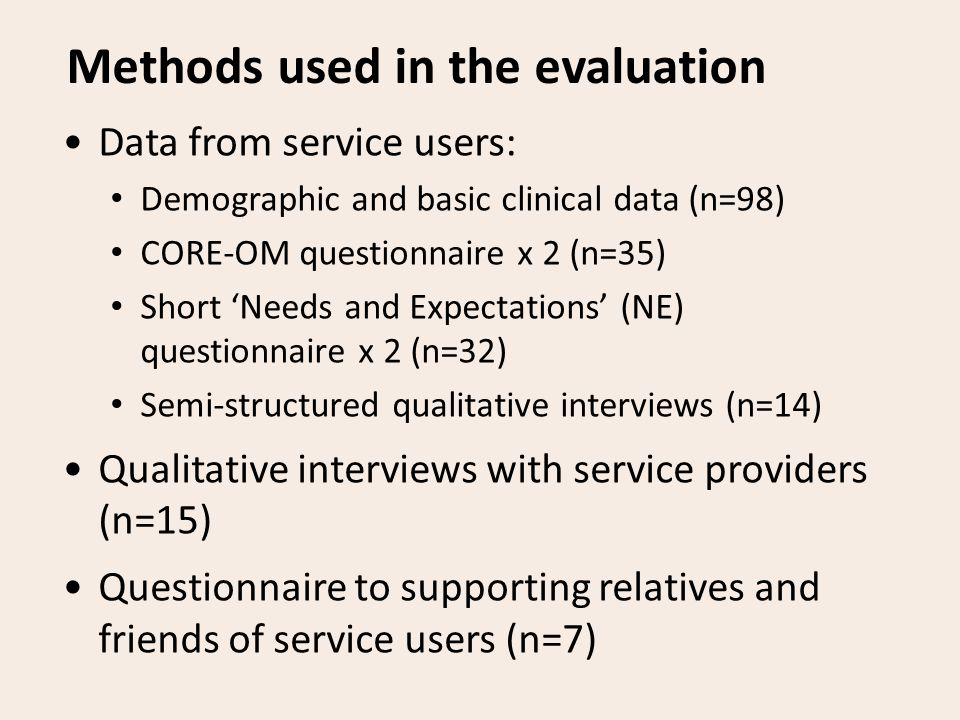 Methods used in the evaluation Data from service users: Demographic and basic clinical data (n=98) CORE-OM questionnaire x 2 (n=35) Short 'Needs and Expectations' (NE) questionnaire x 2 (n=32) Semi-structured qualitative interviews (n=14) Qualitative interviews with service providers (n=15) Questionnaire to supporting relatives and friends of service users (n=7)