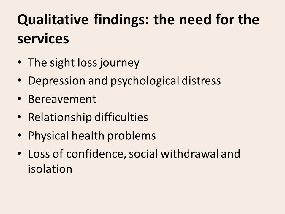 Qualitative findings: the need for the services The sight loss journey Depression and psychological distress Bereavement Relationship difficulties Physical health problems Loss of confidence, social withdrawal and isolation