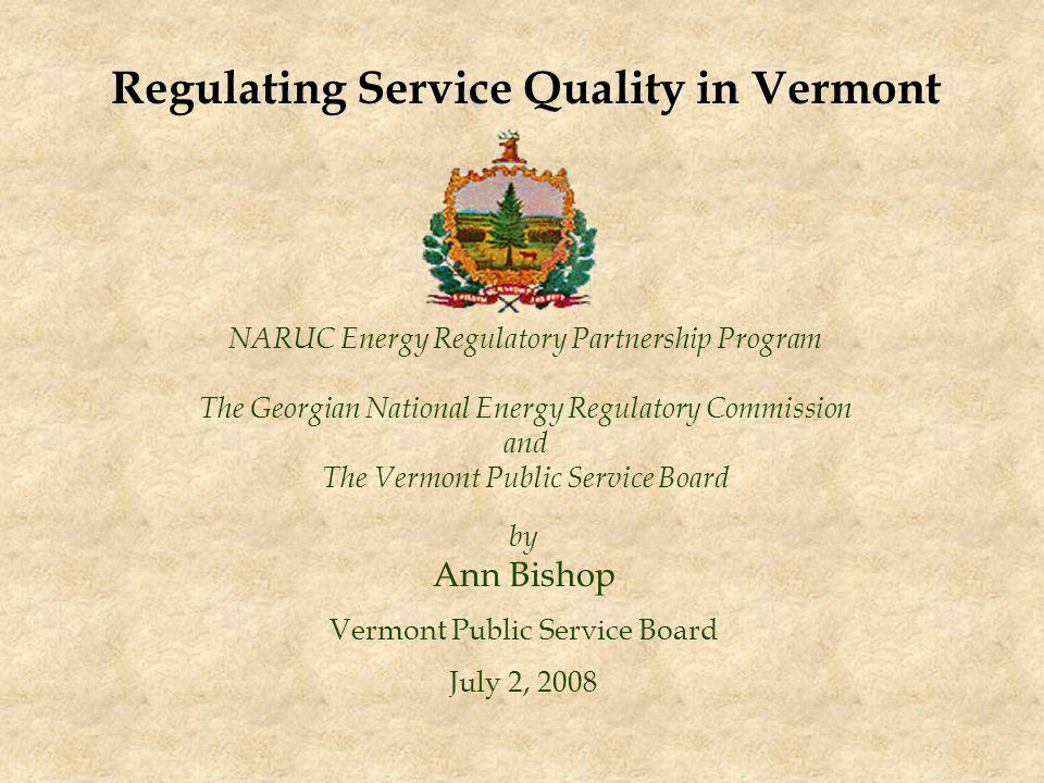 NARUC Energy Regulatory Partnership Program The Georgian National Energy Regulatory Commission and The Vermont Public Service Board by Ann Bishop Vermont Public Service Board July 2, 2008 Regulating Service Quality in Vermont