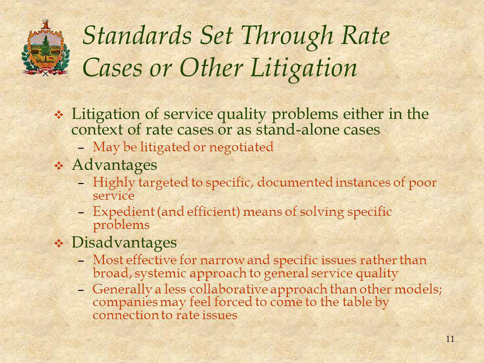 11 Standards Set Through Rate Cases or Other Litigation v Litigation of service quality problems either in the context of rate cases or as stand-alone cases –May be litigated or negotiated v Advantages –Highly targeted to specific, documented instances of poor service –Expedient (and efficient) means of solving specific problems v Disadvantages –Most effective for narrow and specific issues rather than broad, systemic approach to general service quality –Generally a less collaborative approach than other models; companies may feel forced to come to the table by connection to rate issues