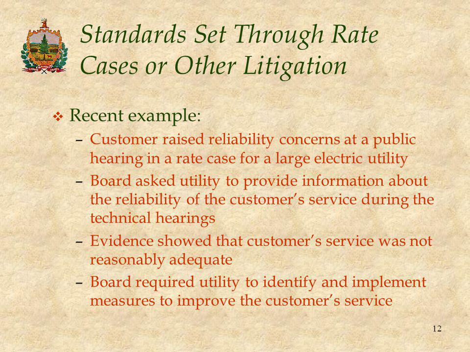 12 Standards Set Through Rate Cases or Other Litigation v Recent example: –Customer raised reliability concerns at a public hearing in a rate case for a large electric utility –Board asked utility to provide information about the reliability of the customer's service during the technical hearings –Evidence showed that customer's service was not reasonably adequate –Board required utility to identify and implement measures to improve the customer's service
