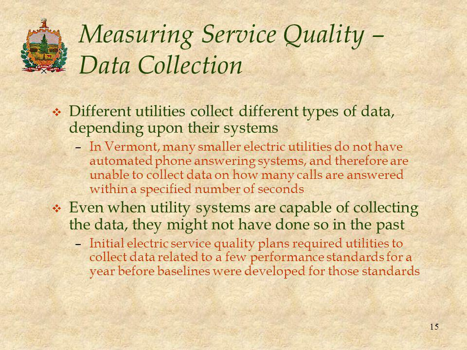 15 Measuring Service Quality – Data Collection v Different utilities collect different types of data, depending upon their systems –In Vermont, many s