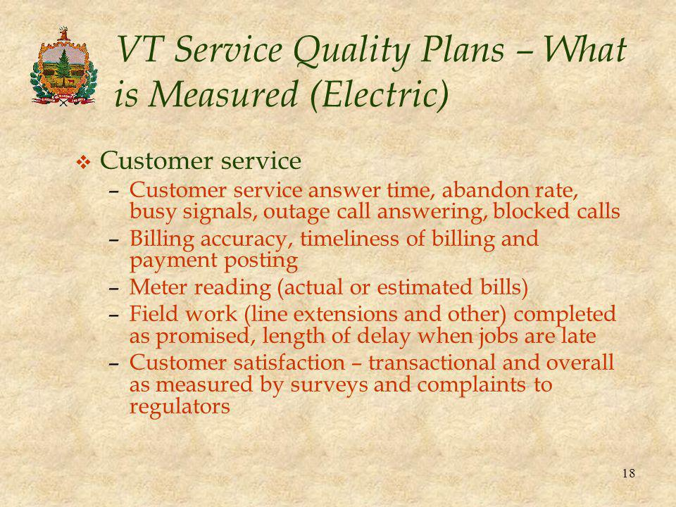 18 VT Service Quality Plans – What is Measured (Electric) v Customer service –Customer service answer time, abandon rate, busy signals, outage call answering, blocked calls –Billing accuracy, timeliness of billing and payment posting –Meter reading (actual or estimated bills) –Field work (line extensions and other) completed as promised, length of delay when jobs are late –Customer satisfaction – transactional and overall as measured by surveys and complaints to regulators