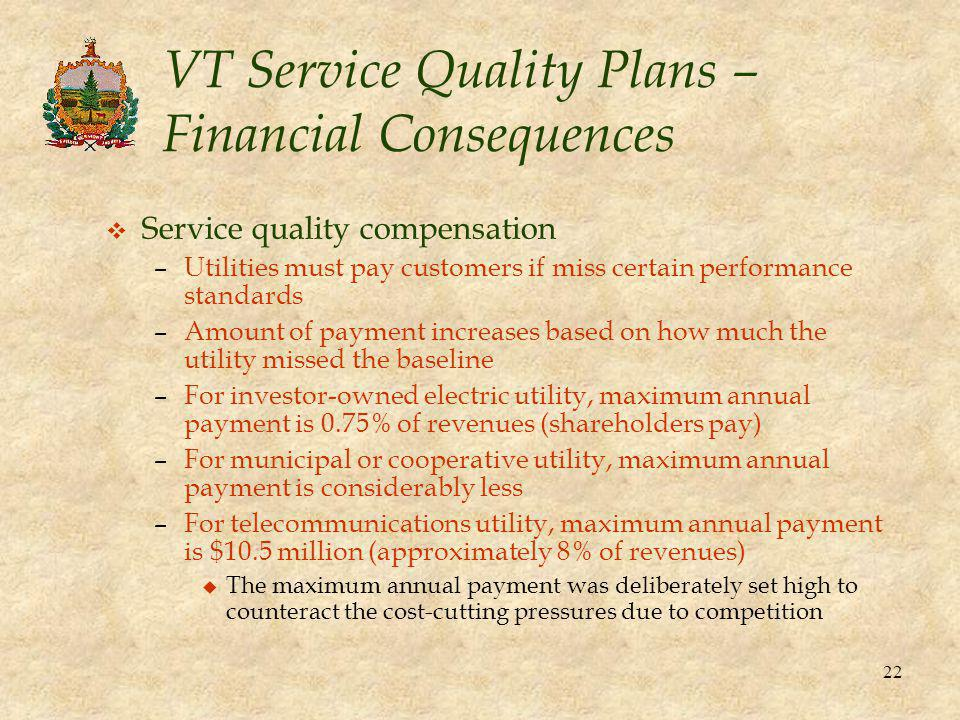 22 VT Service Quality Plans – Financial Consequences v Service quality compensation –Utilities must pay customers if miss certain performance standards –Amount of payment increases based on how much the utility missed the baseline –For investor-owned electric utility, maximum annual payment is 0.75% of revenues (shareholders pay) –For municipal or cooperative utility, maximum annual payment is considerably less –For telecommunications utility, maximum annual payment is $10.5 million (approximately 8% of revenues) u The maximum annual payment was deliberately set high to counteract the cost-cutting pressures due to competition