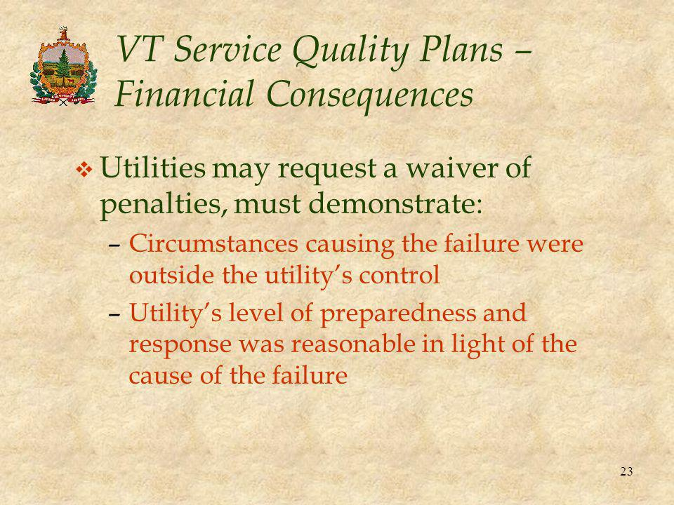 23 VT Service Quality Plans – Financial Consequences v Utilities may request a waiver of penalties, must demonstrate: –Circumstances causing the failure were outside the utility's control –Utility's level of preparedness and response was reasonable in light of the cause of the failure