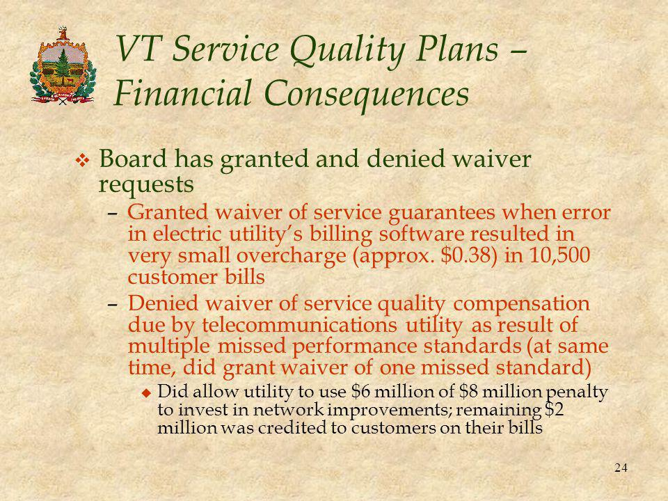 24 VT Service Quality Plans – Financial Consequences v Board has granted and denied waiver requests –Granted waiver of service guarantees when error in electric utility's billing software resulted in very small overcharge (approx.
