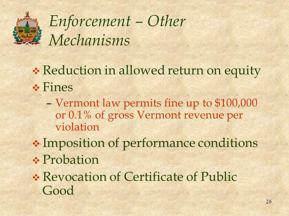 26 Enforcement – Other Mechanisms v Reduction in allowed return on equity v Fines –Vermont law permits fine up to $100,000 or 0.1% of gross Vermont revenue per violation v Imposition of performance conditions v Probation v Revocation of Certificate of Public Good