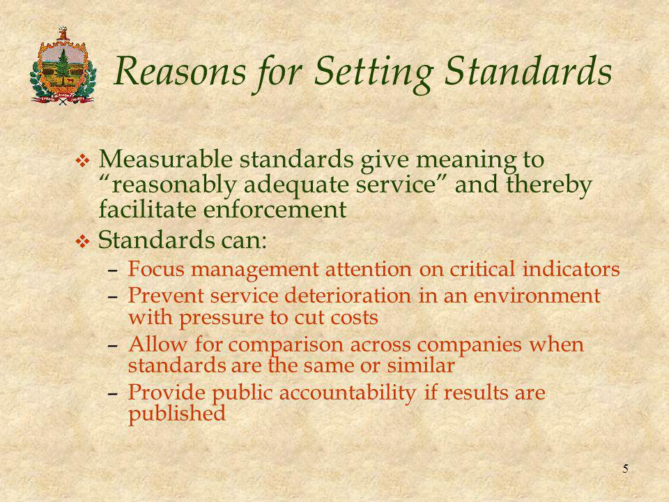 5 Reasons for Setting Standards v Measurable standards give meaning to reasonably adequate service and thereby facilitate enforcement v Standards can: –Focus management attention on critical indicators –Prevent service deterioration in an environment with pressure to cut costs –Allow for comparison across companies when standards are the same or similar –Provide public accountability if results are published