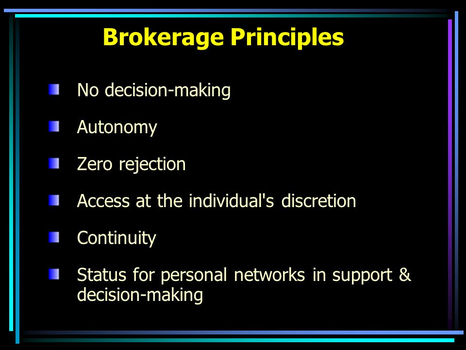 Brokerage Principles No decision-making Autonomy Zero rejection Access at the individual s discretion Continuity Status for personal networks in support & decision-making