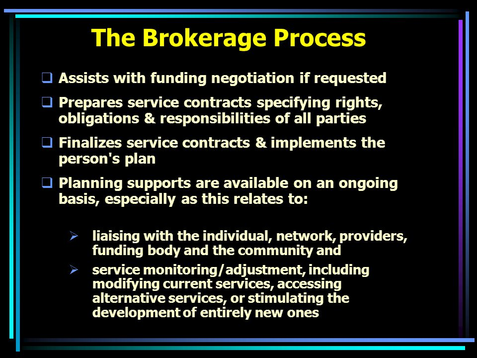 The Brokerage Process  Assists with funding negotiation if requested  Prepares service contracts specifying rights, obligations & responsibilities of all parties  Finalizes service contracts & implements the person s plan  Planning supports are available on an ongoing basis, especially as this relates to:  liaising with the individual, network, providers, funding body and the community and  service monitoring/adjustment, including modifying current services, accessing alternative services, or stimulating the development of entirely new ones