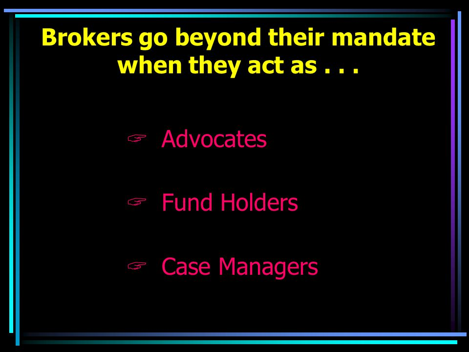 Brokers go beyond their mandate when they act as...  Advocates  Fund Holders  Case Managers