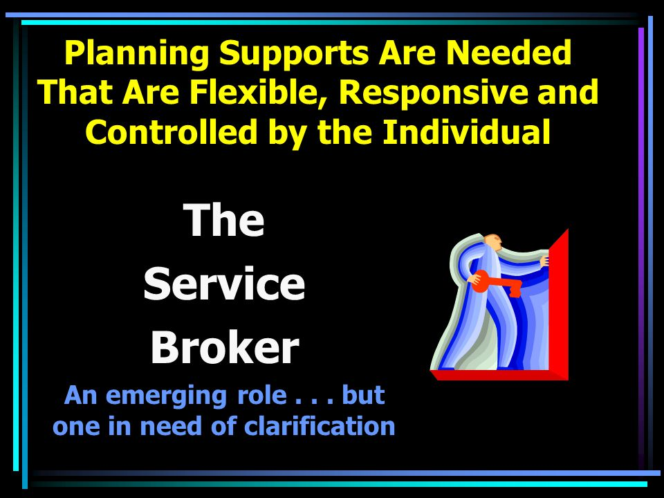 Planning Supports Are Needed That Are Flexible, Responsive and Controlled by the Individual The Service Broker An emerging role...