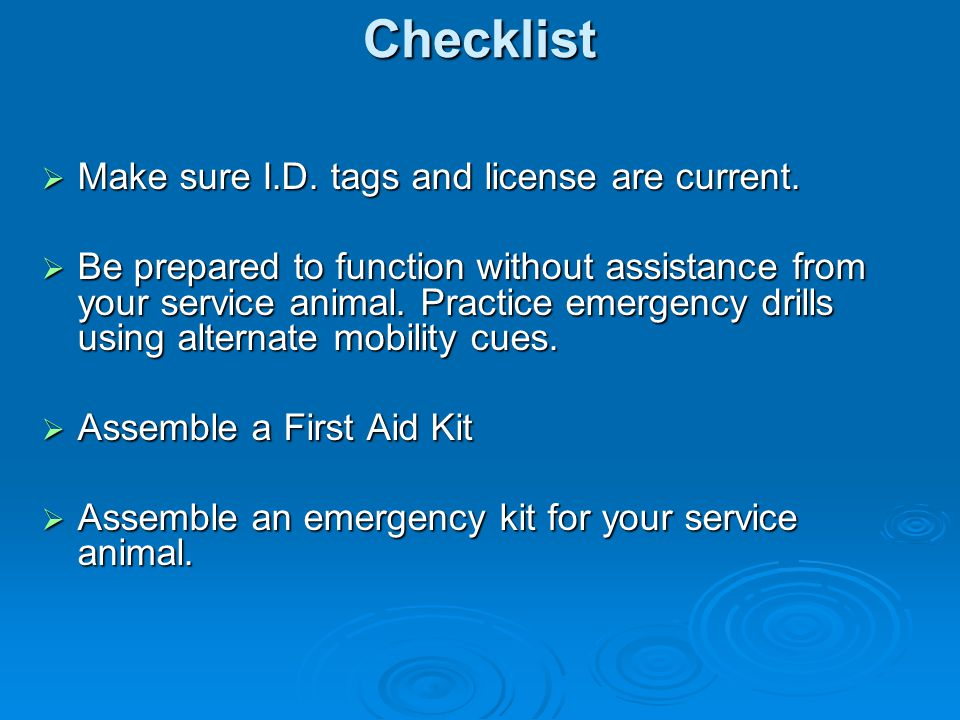 Checklist  Make sure I.D. tags and license are current.  Be prepared to function without assistance from your service animal. Practice emergency dri