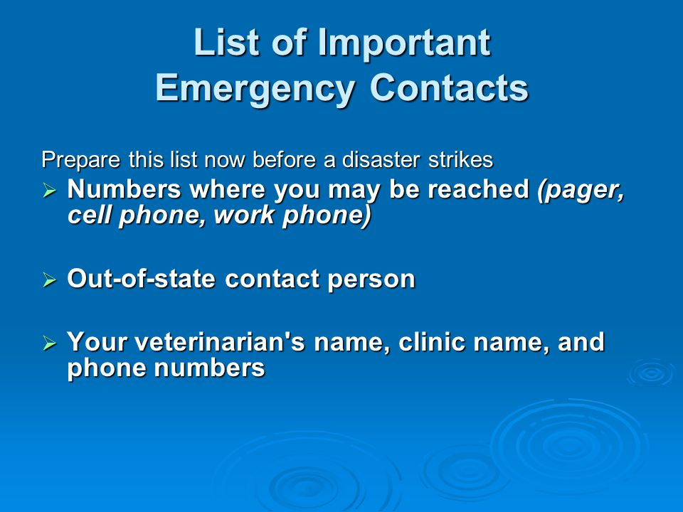 List of Important Emergency Contacts Prepare this list now before a disaster strikes  Numbers where you may be reached (pager, cell phone, work phone